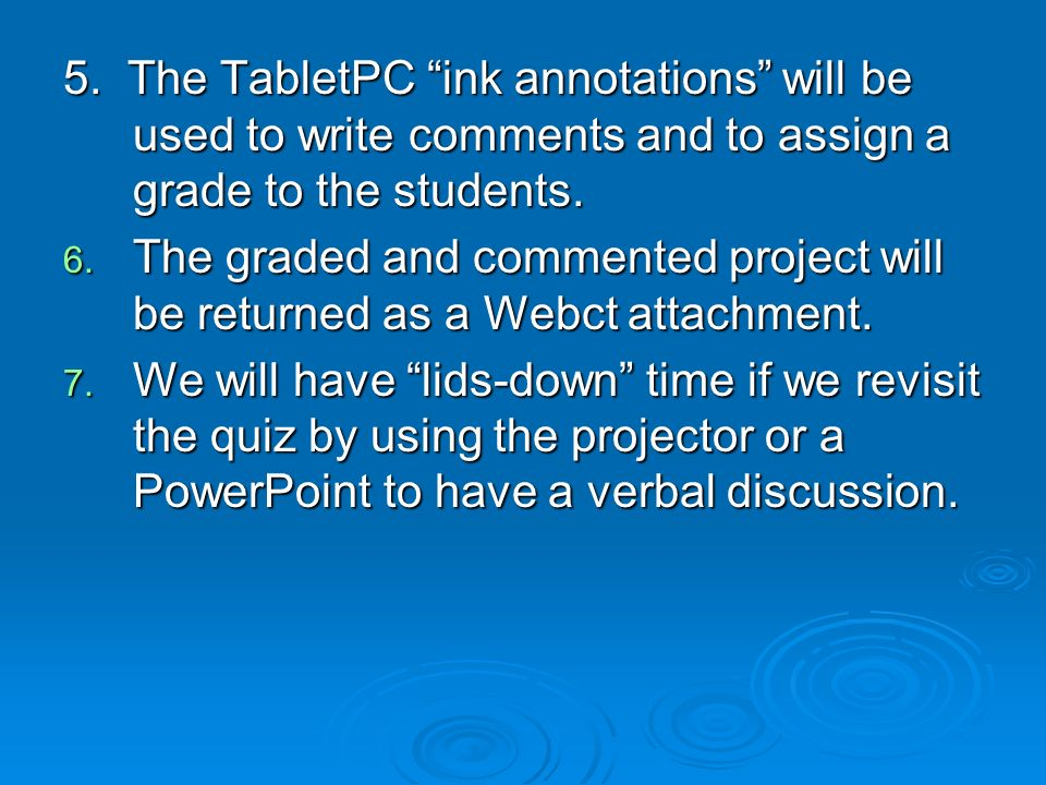 5. The TabletPC ink annotations will be used to write comments and to assign a grade to the students. 6. The graded and commented project will be retu