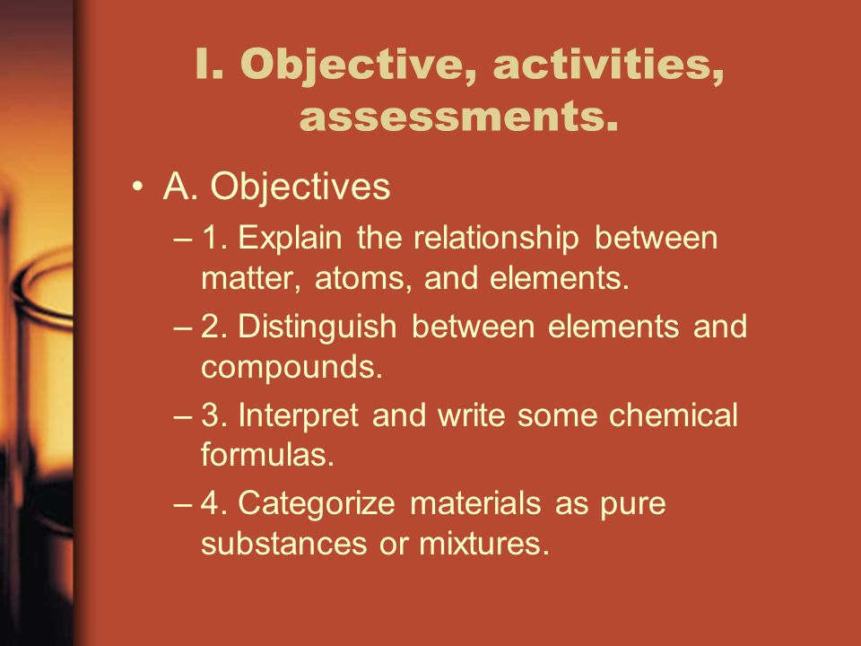 I. Objective, activities, assessments. A. Objectives –1. Explain the relationship between matter, atoms, and elements. –2. Distinguish between element