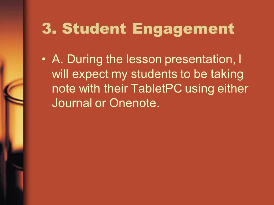 3. Student Engagement A. During the lesson presentation, I will expect my students to be taking note with their TabletPC using either Journal or Oneno