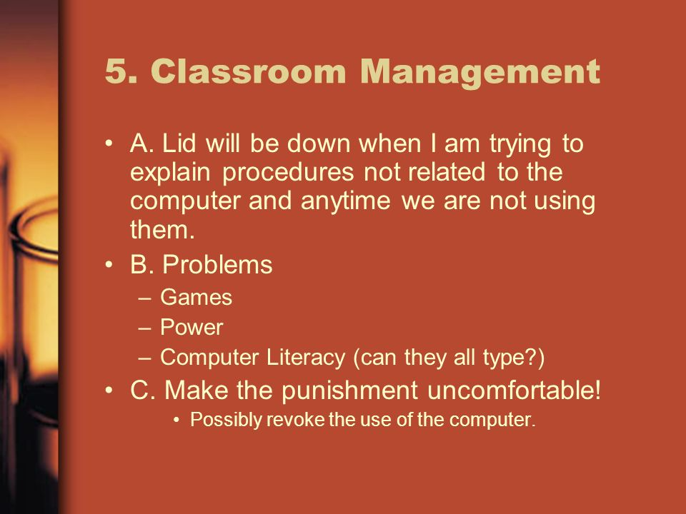 5. Classroom Management A. Lid will be down when I am trying to explain procedures not related to the computer and anytime we are not using them. B. P