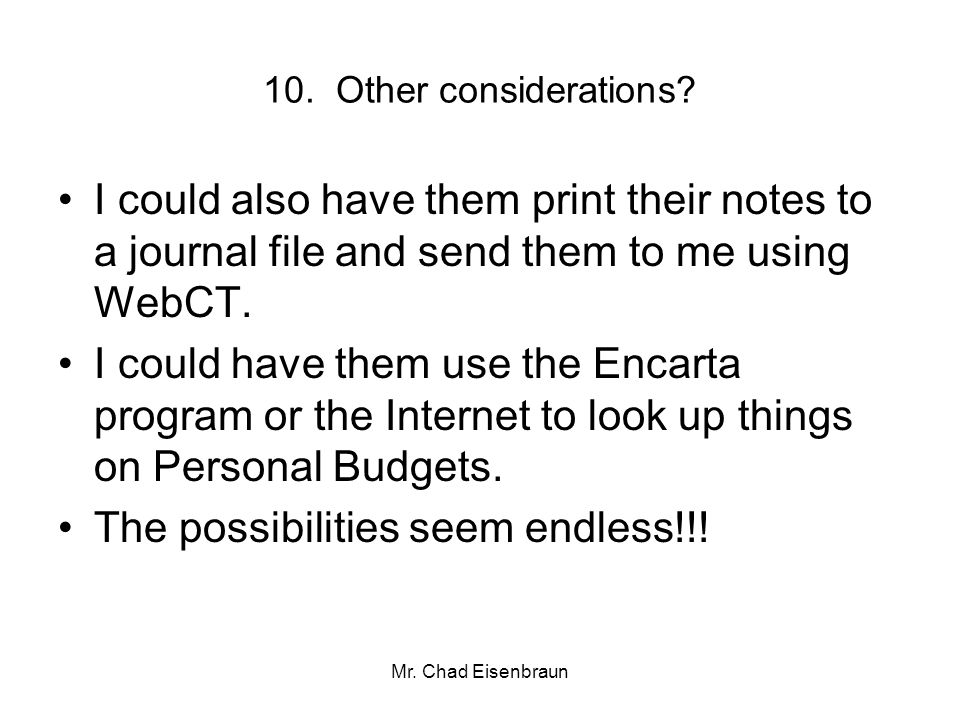 Mr. Chad Eisenbraun 10. Other considerations? I could also have them print their notes to a journal file and send them to me using WebCT. I could have