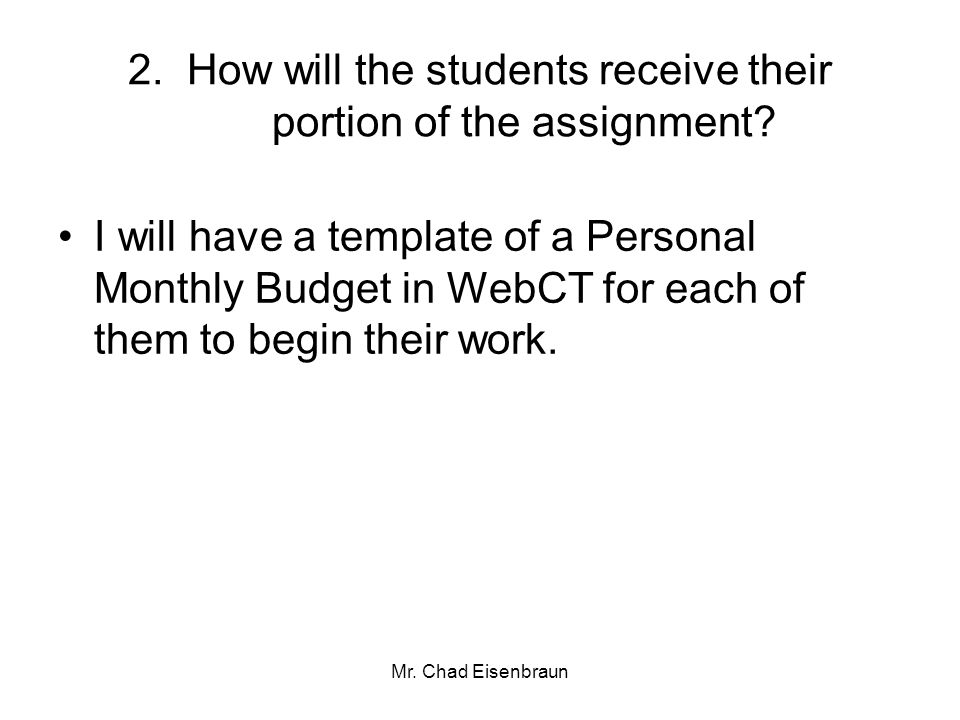 Mr. Chad Eisenbraun 2. How will the students receive their portion of the assignment? I will have a template of a Personal Monthly Budget in WebCT for