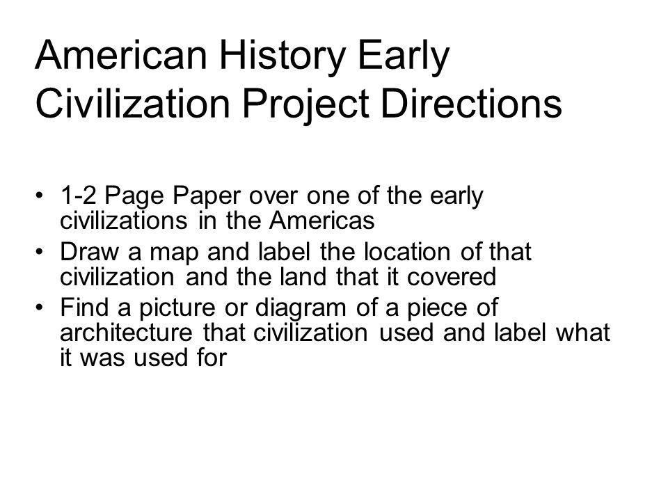 American History Early Civilization Project Directions 1-2 Page Paper over one of the early civilizations in the Americas Draw a map and label the loc
