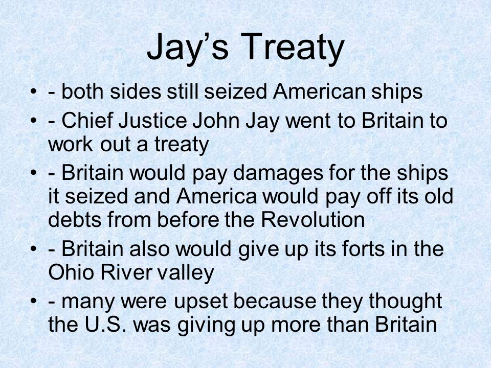 Jays Treaty - both sides still seized American ships - Chief Justice John Jay went to Britain to work out a treaty - Britain would pay damages for the