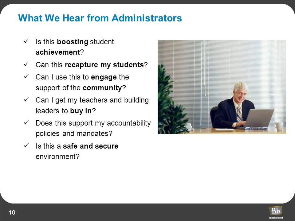 10 What We Hear from Administrators Is this boosting student achievement? Can this recapture my students? Can I use this to engage the support of the