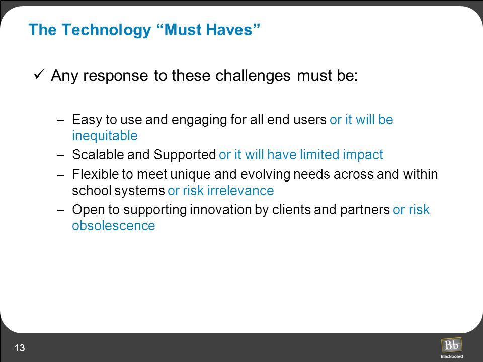 13 The Technology Must Haves Any response to these challenges must be: –Easy to use and engaging for all end users or it will be inequitable –Scalable