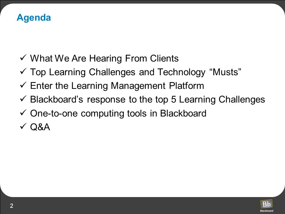 2 Agenda What We Are Hearing From Clients Top Learning Challenges and Technology Musts Enter the Learning Management Platform Blackboards response to