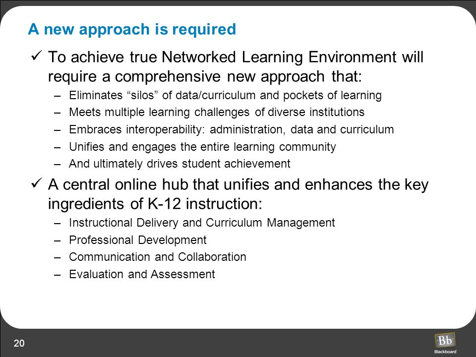 20 A new approach is required To achieve true Networked Learning Environment will require a comprehensive new approach that: –Eliminates silos of data