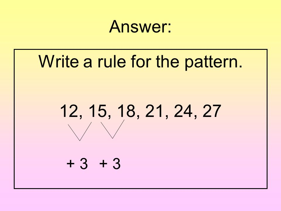 Question: Write a rule for the pattern. 12, 15, 18, 21, 24, 27