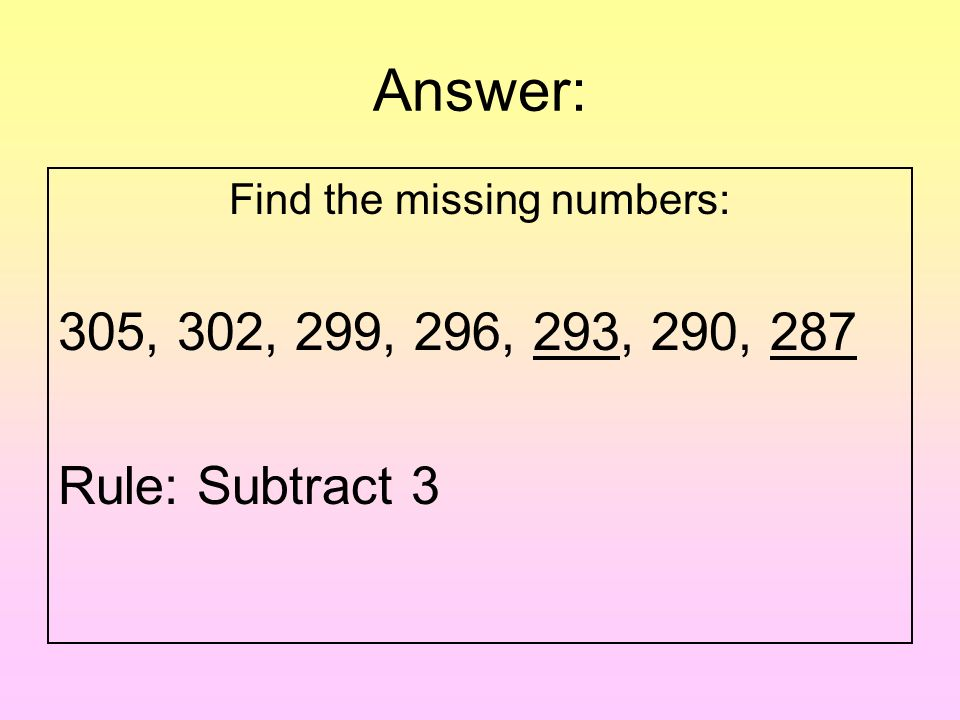 Question: Find the missing numbers: 305, 302, 299, 296, ___, 290, ___