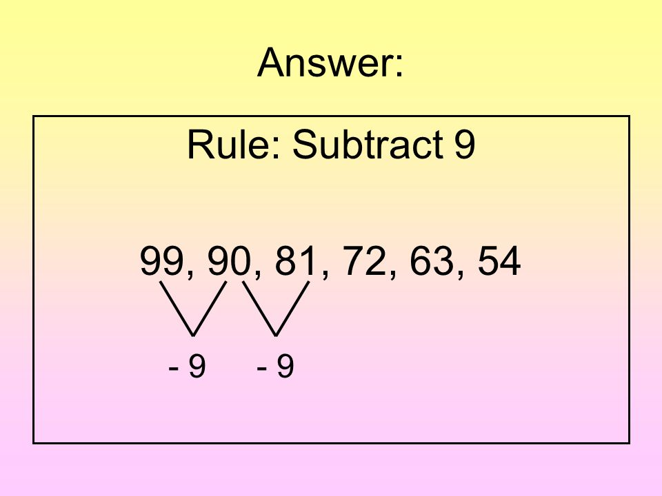 Question: Write a rule for the pattern. 99, 90, 81, 72, 63, 54