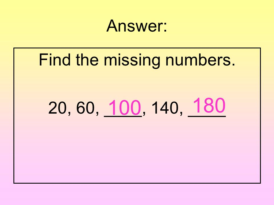 Question: Find the missing numbers. 20, 60, ____, 140, ____