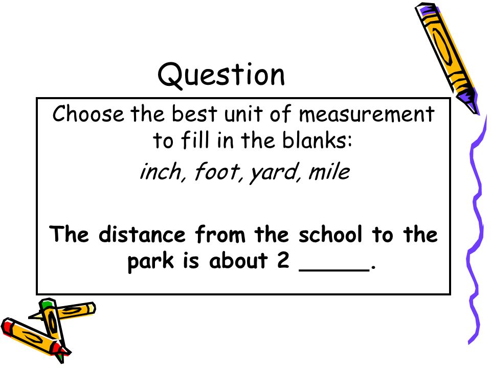 Answer Choose the best unit of measurement to fill in the blanks: inch, foot, yard, mile A car is about 4 feet long.