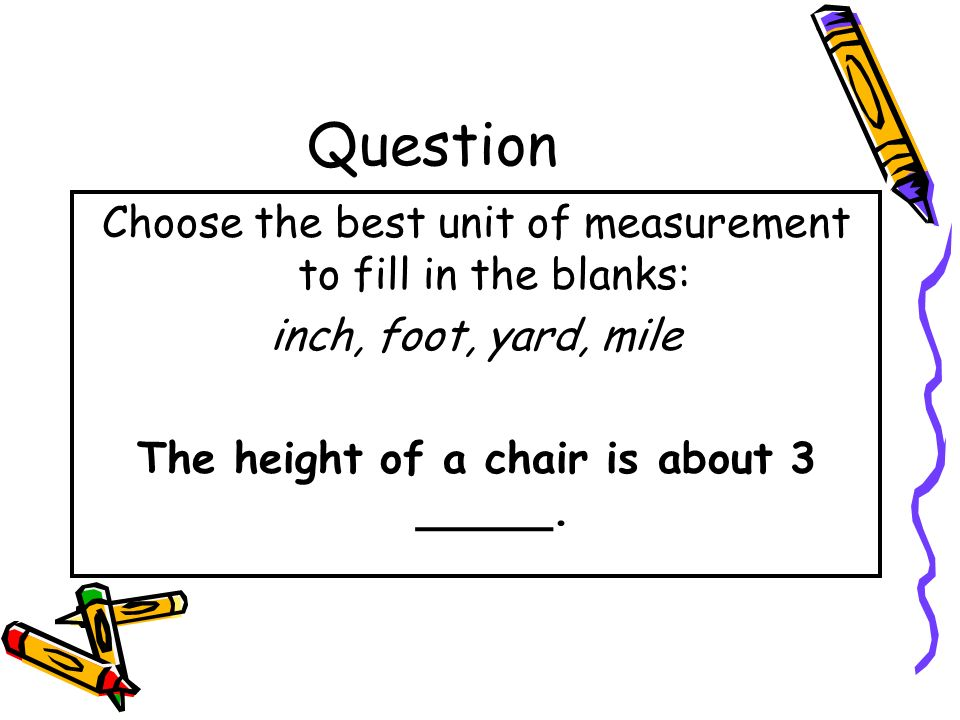 Answer Choose the best unit of measurement to fill in the blanks: inch, foot, yard, mile The distance from the school to the park is about 2 miles.