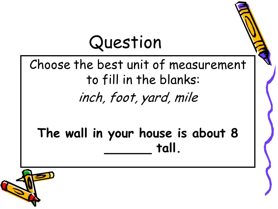 Answer Choose the best unit of measurement to fill in the blanks: inch, foot, yard, mile The distance from your house to the grocery story is about 5