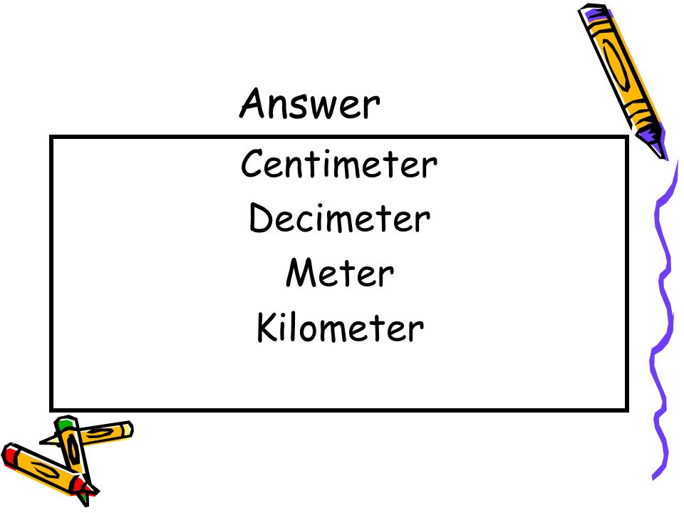 Question Place the following in order from least to greatest – Decimeter, Kilometer, Centimeter, Meter