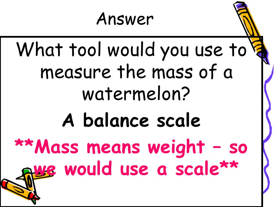 Question What tool would you use to measure the mass of a watermelon? A ruler A balance scale A liter A thermometer