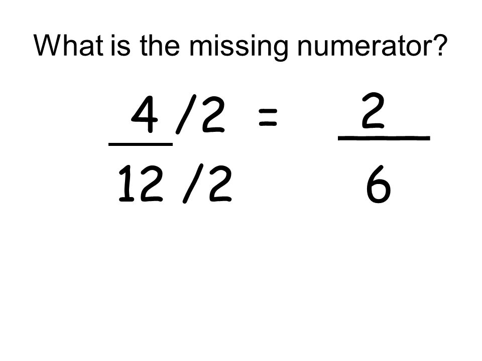 What is the missing numerator? 4 /2 = ___ 12 /2 6 2