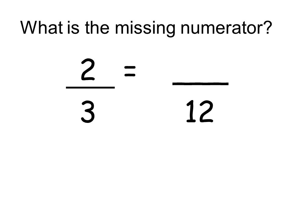 What is the missing numerator? 2 = ___ 3 12
