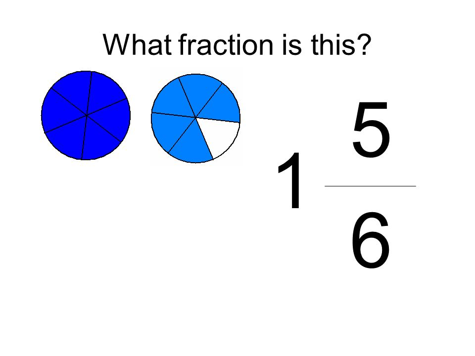 What fraction is this? 5 6 1