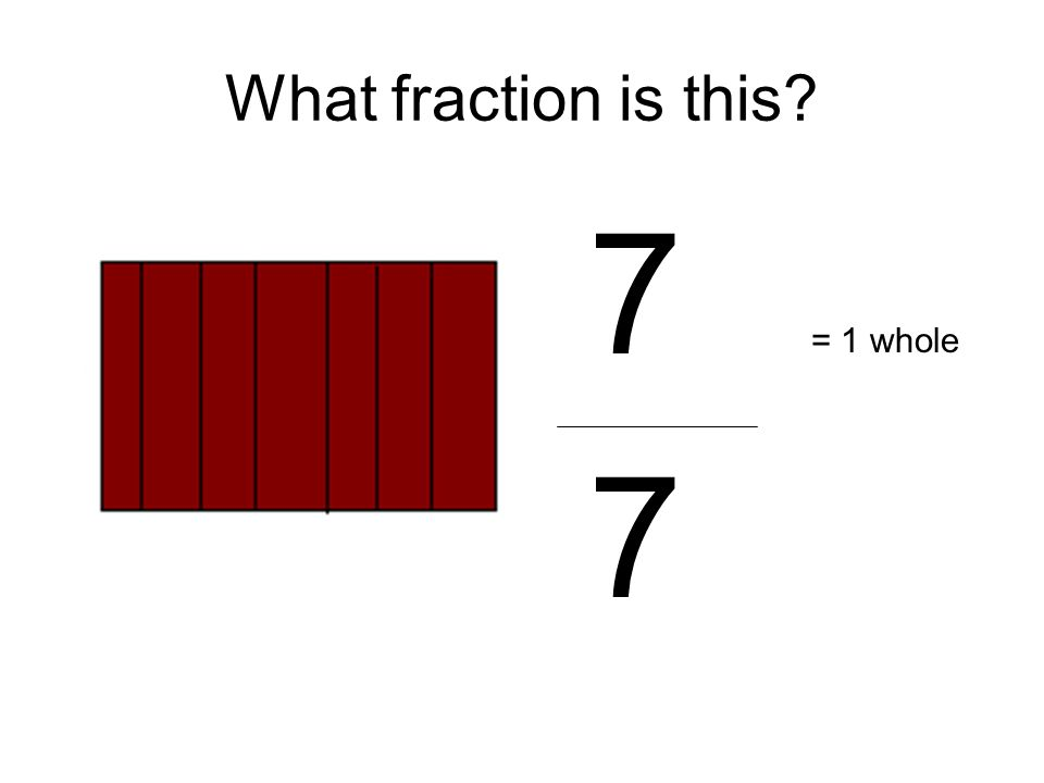 7 7 = 1 whole