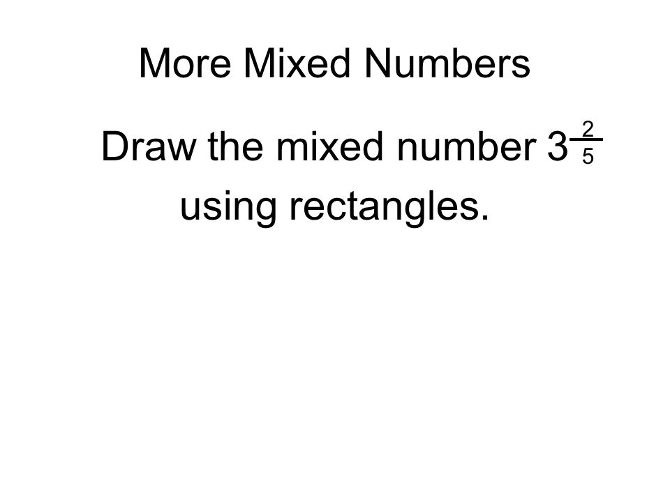 More Mixed Numbers Draw the mixed number 3 using rectangles. 2525