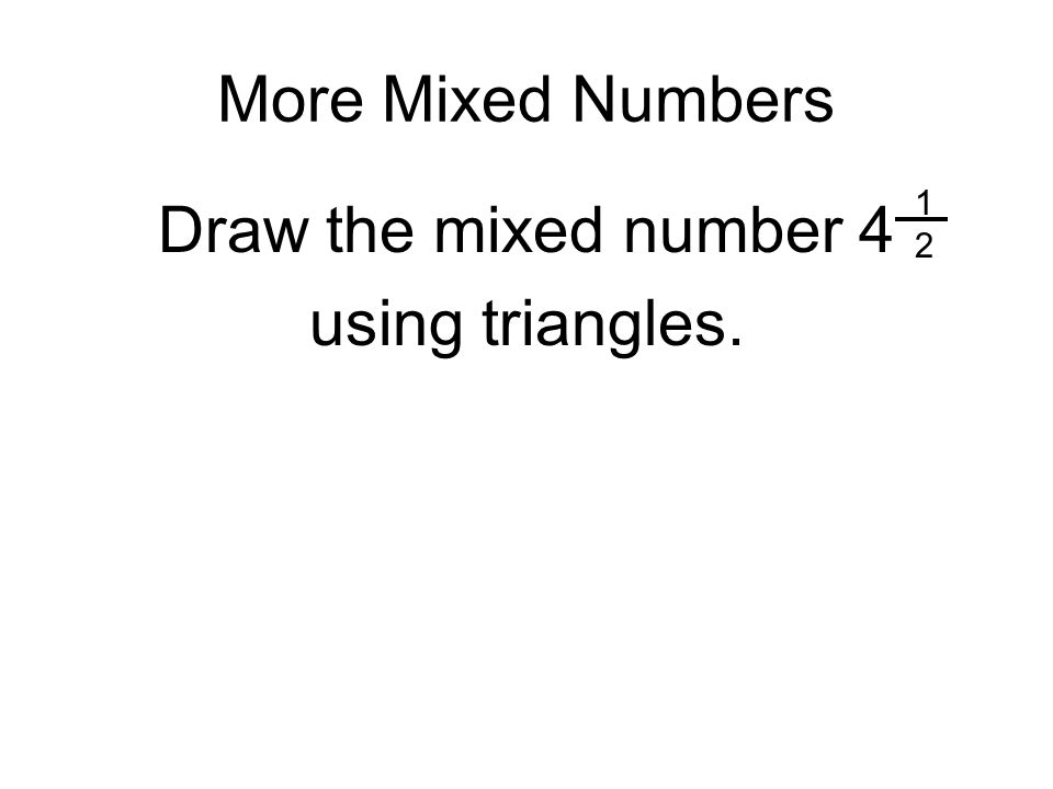 More Mixed Numbers Draw the mixed number 4 using triangles. 1212