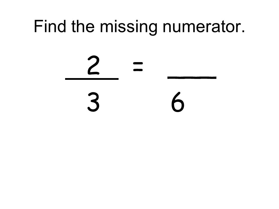 Find the missing numerator. 2 = ___ 3 6