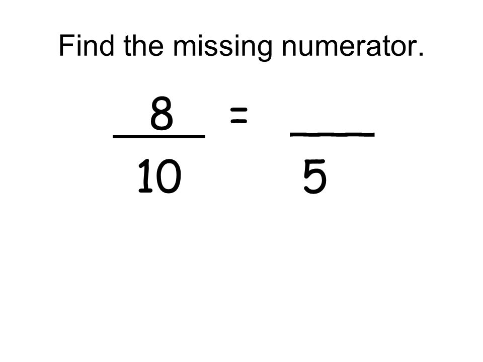Find the missing numerator. 8 = ___ 10 5