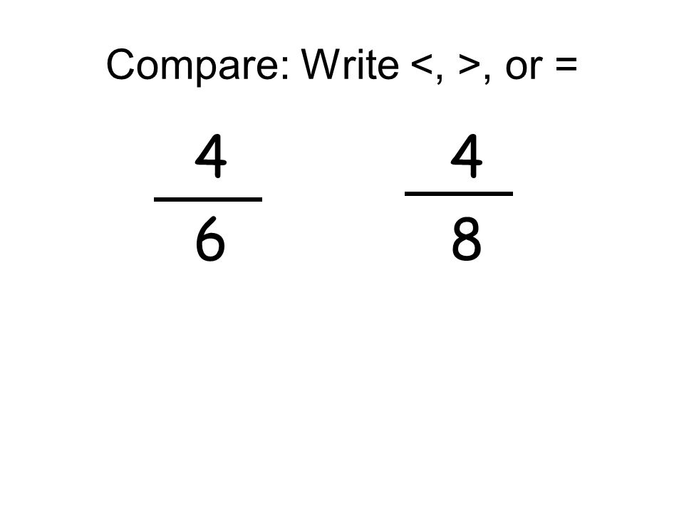 Compare: Write, or = 4 4 6 8