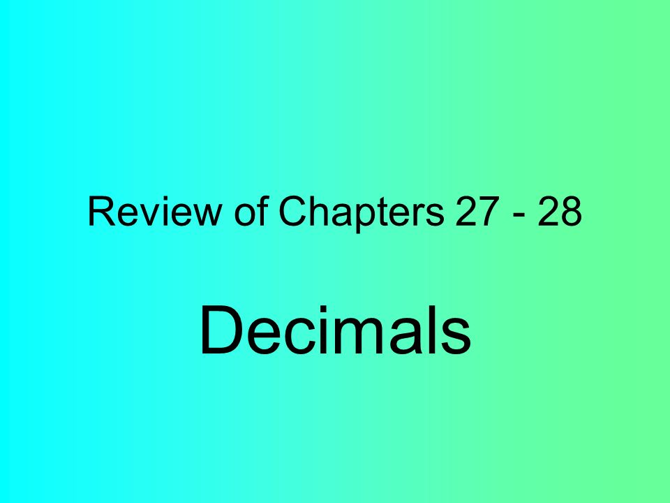 Review of Chapters 27 - 28 Decimals