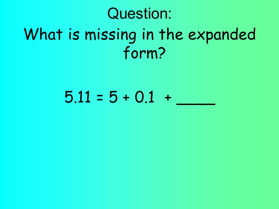 Question: What is missing in the expanded form 5.11 = ____
