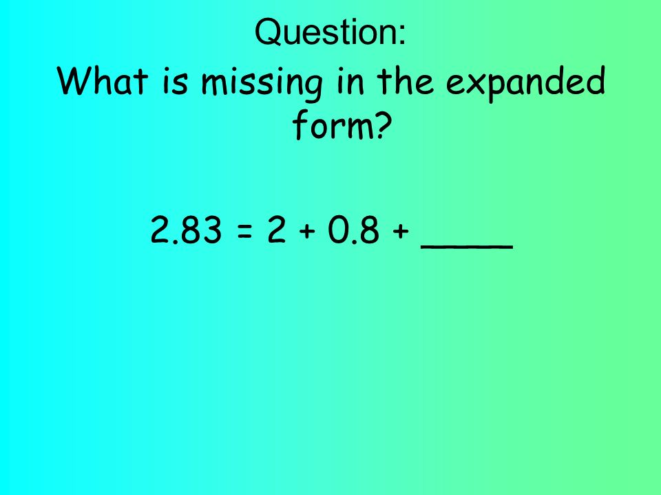 Question: What is missing in the expanded form? 2.83 = 2 + 0.8 + ____