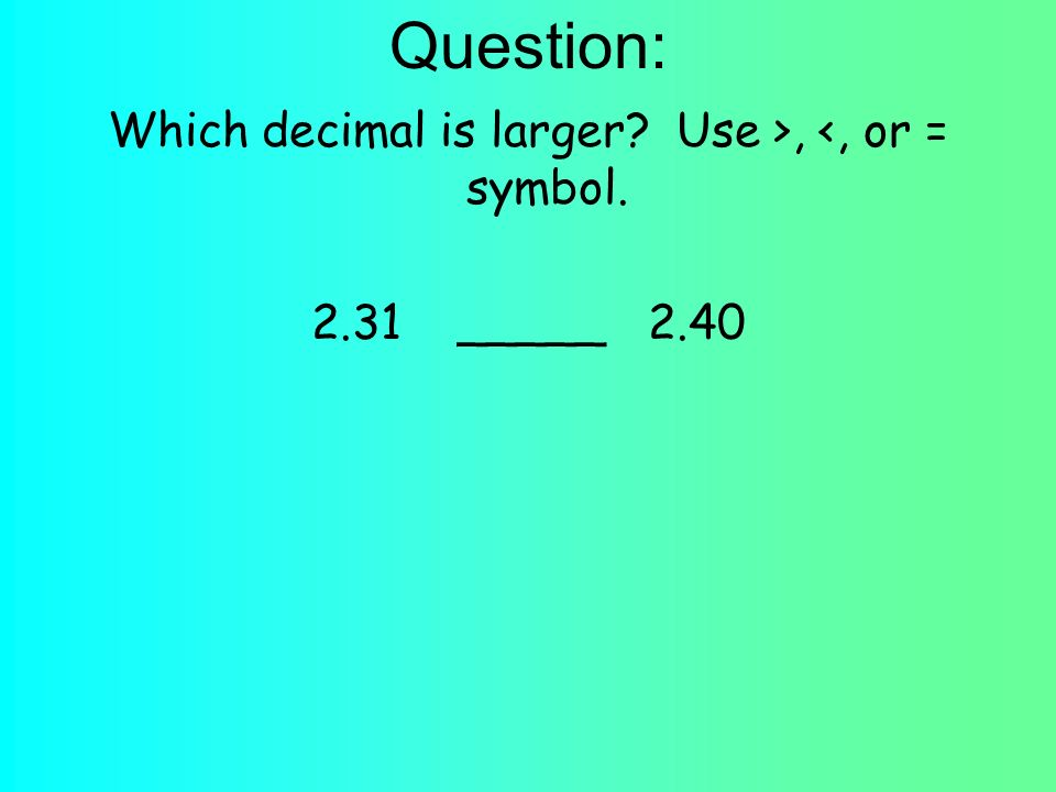 Question: Which decimal is larger? Use >, <, or = symbol. 2.31 _____ 2.40