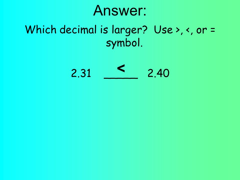 Answer: Which decimal is larger? Use >, <, or = symbol. 2.31 _____ 2.40 <