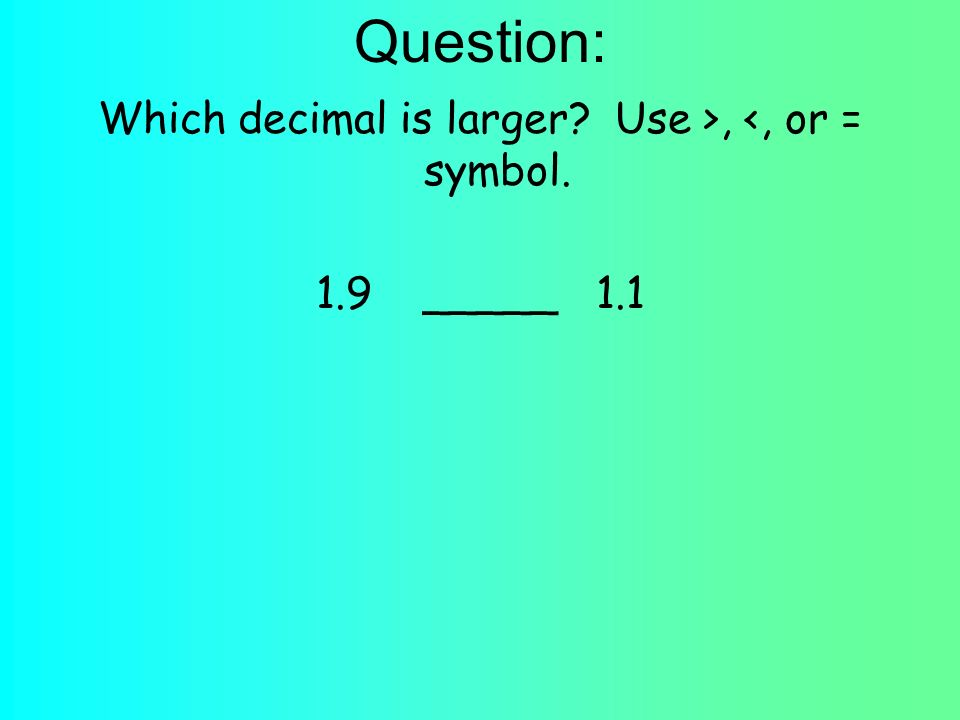 Question: Which decimal is larger Use >, <, or = symbol. 1.9 _____ 1.1