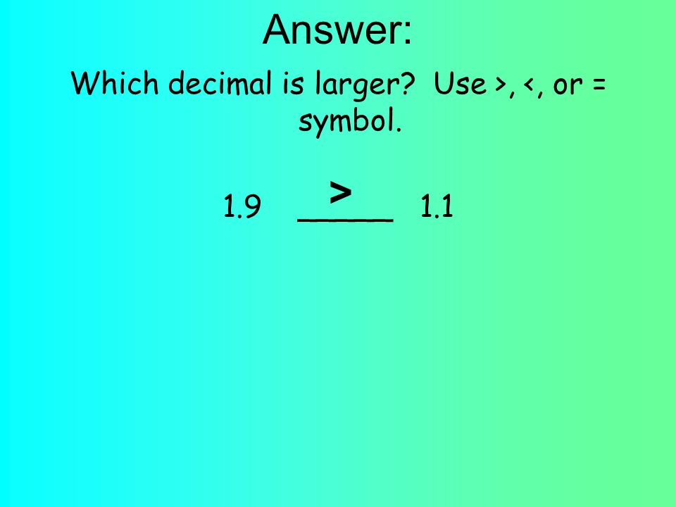 Answer: Which decimal is larger Use >, <, or = symbol. 1.9 _____ 1.1 >
