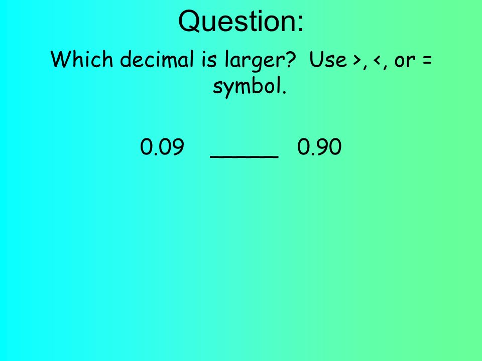 Question: Which decimal is larger Use >, <, or = symbol _____ 0.90