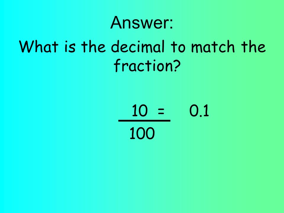Answer: What is the decimal to match the fraction 10 =