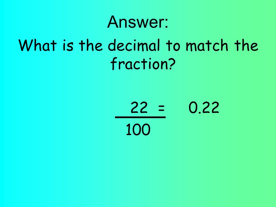 Answer: What is the decimal to match the fraction 22 =