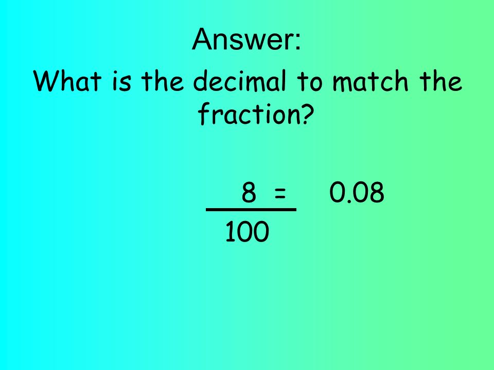 Answer: What is the decimal to match the fraction? 8 = 0.08 100