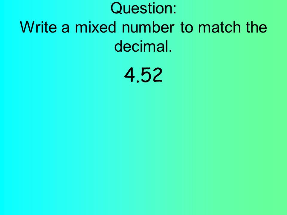 Question: Write a mixed number to match the decimal. 4.52