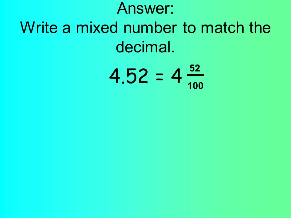 Answer: Write a mixed number to match the decimal. 4.52 = 4 52 100