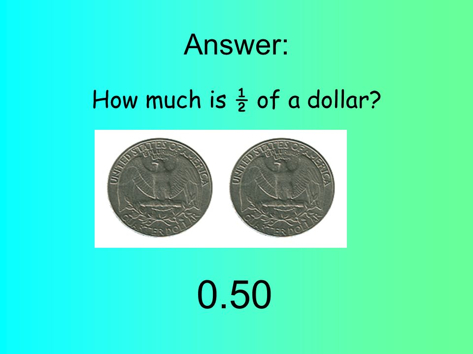 Answer: How much is ½ of a dollar 0.50