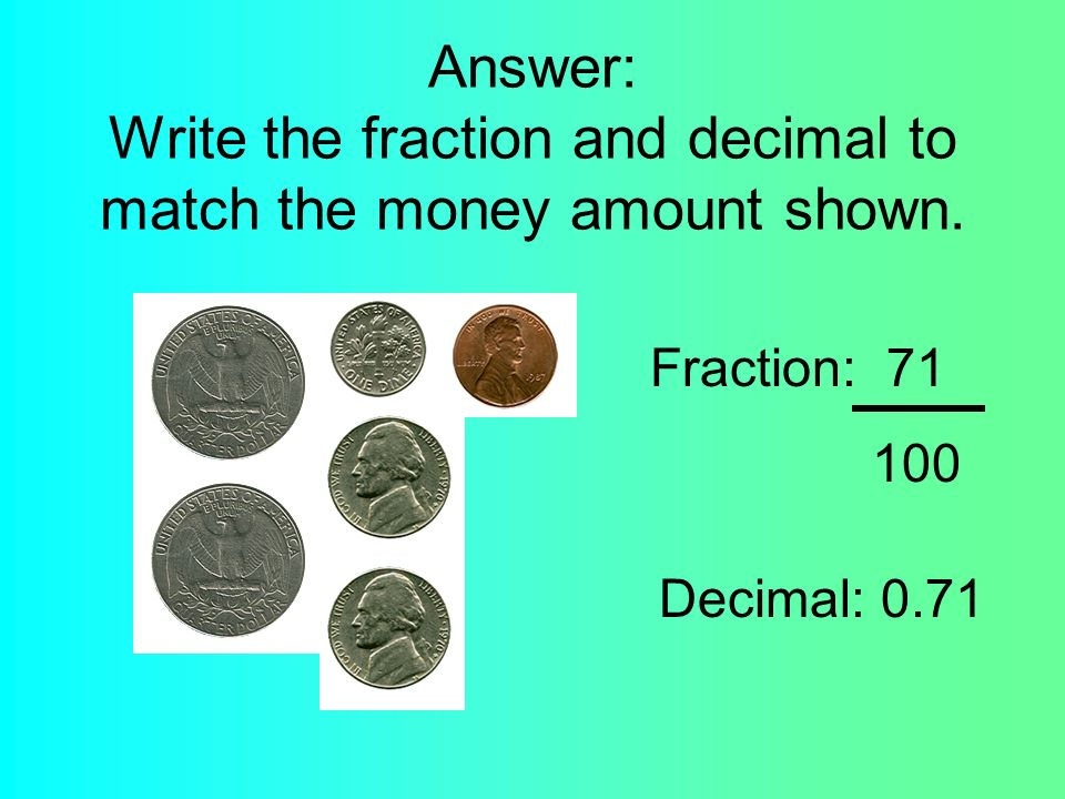 Answer: Write the fraction and decimal to match the money amount shown.