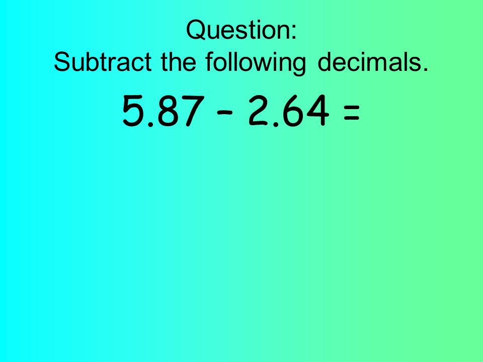 Question: Subtract the following decimals. 5.87 – 2.64 =