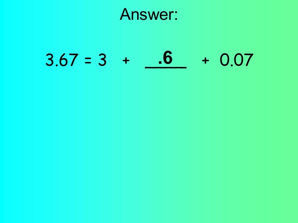 Answer: 3.67 = 3 + ____ + 0.07.6
