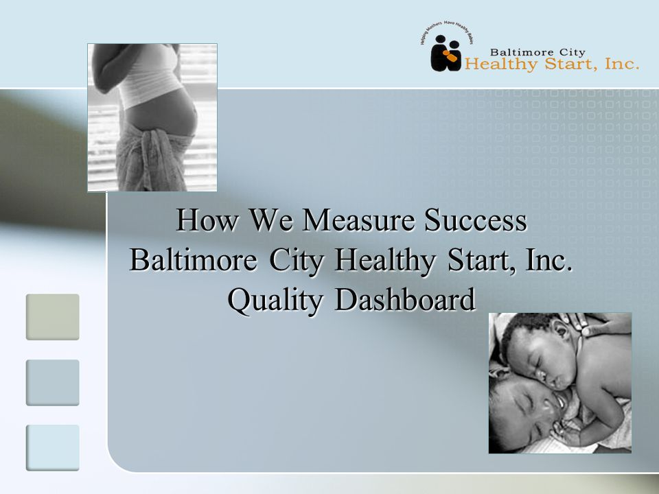 How We Measure Success Baltimore City Healthy Start, Inc. Quality Dashboard