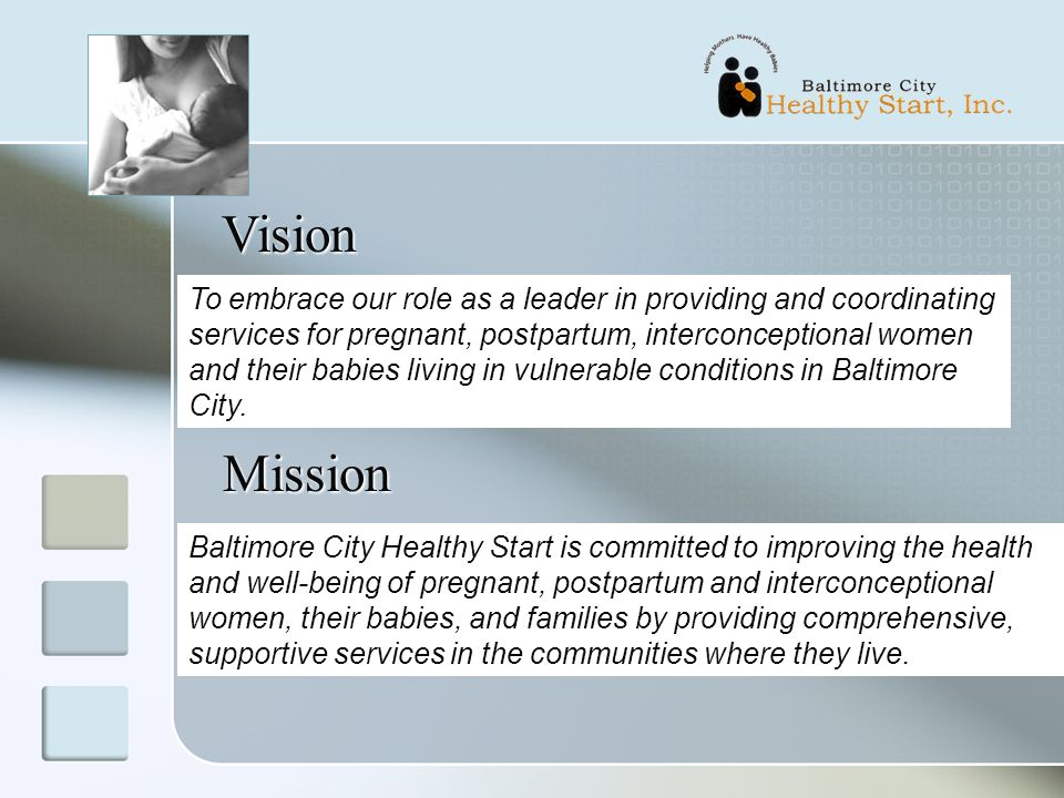 Vision To embrace our role as a leader in providing and coordinating services for pregnant, postpartum, interconceptional women and their babies living in vulnerable conditions in Baltimore City.