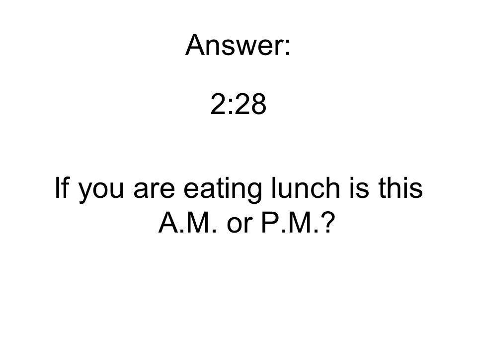 Answer: 2:28 If you are eating lunch is this A.M. or P.M.
